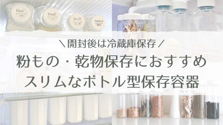 開封後の粉物・乾物は冷蔵保存|スリムなボトル型保存容器でスッキリ収納